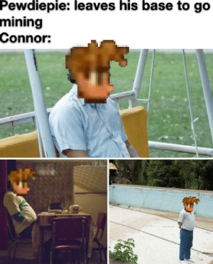 Pewdiepie is his only friend, accept for Alfred but Alfred's old: Pewdiepie: leaves his base to go  mining  Connor: Pewdiepie is his only friend, accept for Alfred but Alfred's old