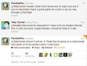Lets do it again: PewDiePie @Pewdie  7h  @TobyTurner Howdie Chief! Don't know how to reach you but if  you're interested I have a great game we could co-op our way  through @YouTube  Expand  Toby Turner @TobyTurner  @Pewdie that would be awesome!!! I have to fix my freakin Internet  first, it cuts out every couple minutes. should be fixed in 2 wks  Expand  42m  PewDiePie @Pewdie  1m  @TobyTurner Wooo! It will be :D Thats fine Im going on a week break  next week so it'll be perfect when I come back.  Hide conversation Reply ta Retweet Favorited  11  13  FAVORITES  RETWEETS  4:28 PM-20 Jul 12 via web Details  TODY Lets do it again