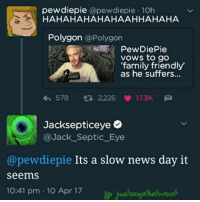 The media just wont stop!😩: pewdiepie  @pewdiepie 10h  HAHAHAHAHAHA HAHAHA  Polygon  @Polygon  PewDiePie  vows to go  'family friendly  as he suffers...  578  2.226  173K M  Jacksepticeye  @Jack Septic Eye  @pewdiepie Its a slow news day it  seems  10:41 pm 10 Apr 17 The media just wont stop!😩
