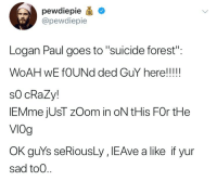 """Crazy, Tumblr, and Zoom: pewdiepie *  @pewdiepie  Logan Paul goes to """"suicide forest"""":  WOAH wE fOUNd ded GuY here!!!!!  sO cRaZy!  IEMme jUsT zOom in oN tHis FOr tHe  VIOg  OK guYs seRiousLy , IEAve a like if yur  sad to0 <p><a href=""""http://mayomola.tumblr.com/post/169210781735/bruhv"""" class=""""tumblr_blog"""">mayomola</a>:</p>  <blockquote><p>bruhv</p></blockquote>"""