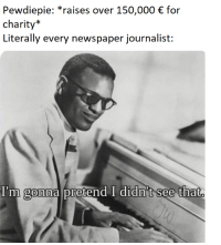 """Be Like, Newspaper, and For: Pewdiepie: """"raises over 150,000 for  charity  Literally every newspaper journalist:  I'm gOnna Dretend I didn't see that"""