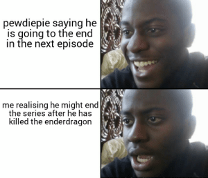 Minecraft, The Next Episode, and Next: pewdiepie saying he  is going to the end  in the next episode  me realising he might end  the series after he has  killed the enderdragon Pls keep uploading minecraft