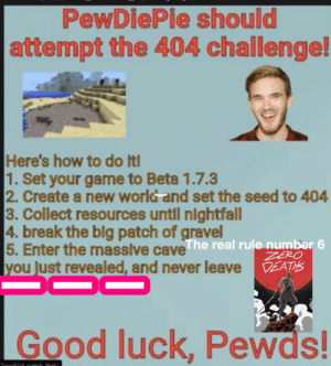 Zero Death: PewDiePie should  attempt the 404 challenge!  Here's how to do It!  1. Set your game to Beta 1.7.3  2. Create a new world and set the seed to 404  3. Collect resources untl nightfall  4. break the blg patch of gravel  5. Enter the massive caveThe real rule number 6  lyou Just revealed, and never leave  ZERO  DEATHS  Good luck, Pewds!  Joudlod atch that/ Zero Death
