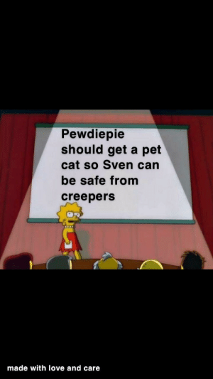 Love, Hope, and Only One: Pewdiepie  should get a pet  cat so Sven can  be safe from  creepers  made with love and care I hope I'm not the only one with this idea