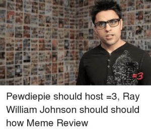 Let's get Ray William Johnson To Host Meme Review xD: Pewdiepie should host-3, Ra  William Johnson should should  now IMeme Review Let's get Ray William Johnson To Host Meme Review xD