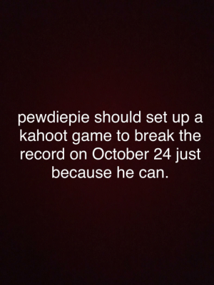 Kahoot, Break, and Game: pewdiepie should set up a  kahoot game to break the  record on October 24 just  because he can. get this in