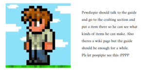 Help, Wiki, and Page: Pewdiepie should talk to the guide  and go to the crafting section and  put a item there so he can see what  kinds of items he can make. Also  theres a wiki page but the guide  should be enough for a while.  Pls let poopipie see this :PPPP Just a fellow veteran trying to help another veteran out