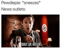 "News, Shut Up, and Hitler: Pewdiepie: ""sneezes*  News outlets:  one  SHUT UP, HITLER."