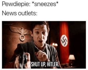 "Dank, Memes, and News: Pewdiepie: ""sneezes*  News outlets:  one  SHUT UP, HITLER. I agree by xAMzZzZ MORE MEMES"