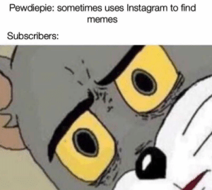 Feels bad: Pewdiepie:  sometimes  uses  Instagram  to  find  memes  Subscribers: Feels bad