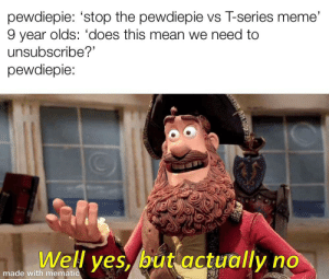 Meme, Mean, and Yes: pewdiepie: 'stop the pewdiepie vs T-series meme  9 year olds: 'does this mean we need to  unsubscribe?  pewdiepie:  Well yes, but actually no  made with mematic  HALEVIN WHAT??!?
