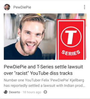 "Pewds, a update on this please?: PewDiePie  T  SERIES  PewDiePie and T-Series settle lawsuit  over ""racist"" YouTube diss tracks  Number one YouTuber Felix 'PewDiePie' Kjellberg  has reportedly settled a lawsuit with Indian prod...  Dexerto 18 hours ago Pewds, a update on this please?"