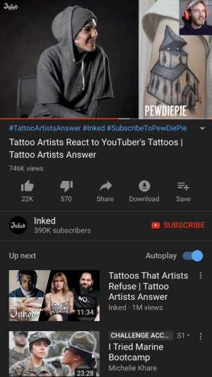 Tattoos, Tattoo, and Answer: PEWDIEPIE  #TattooArtistsAnswer #Inked #SubscribeToPewDiePie  Tattoo Artists React to YouTuber's Tattoos |  Tattoo Artists Answer  746K views  22K  570  Share Download  Save  i Inked  SUBSCRIBE  390K subscribers  Up next  Autoplay  Tattoos That Artists  Refuse l Tattoo  CS  o. Artists Answer  Inked 1M views  11:34  CHALLENGE ACC...  l Tried Marine  Bootcamp  Michelle Khare  S1.  23:28 inked doing their part