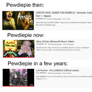 He better: Pewdiepie then:  CHESTS HAVE JOINED THE BARRELS! - Amnesia: Custe  Amgia  Part 1- Nepsis  PewDiePle O 2,3 M visualizações · há 7 anos  Annesia  #1  Subscribe & join the BRO ARMYI I http://bit.ly/JoinBroArmy Facebook I ht:/  http://bit.ly/PEWDIEtweets.  14:41  Pewdiepie now:  Mine All Day (Minecraft Music Video)  PewDiePie O 15 M visualizações · há 3 semanas  Spotify/Itunes: http://smarturl.it/mineallday Music by: Party In Backyard  https://www.youtube.com/partyinbackyard Lyrics by: David .  CRY  4:15  Pewdiepie in a few years:  Loli Review - PAL/DRENAS (Official Audio)  PAL DRENAS · 69M visualizações · há 6 meses  PAL/DRENAS is up next Soundcloud: https://soundcloud.com/paldrenas/loli  lil jgoqs, lil JC, .  2:04 He better