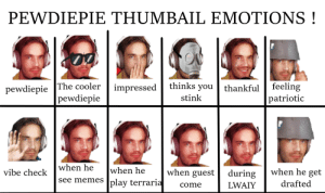 i identified and researched on psychology and expression. this is the final result . took me a very long time: PEWDIEPIE THUMBAIL EMOTIONS !  pewdiepie The cooler  pewdiepie  thinks you  feeling  patriotic  impressed  thankful  stink  when he  when he  see memes play terraria  when he get  when guest  vibe check  during  drafted  LWAIY  come i identified and researched on psychology and expression. this is the final result . took me a very long time