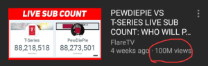 Let's congratulate our very own bro,FlareTV for 100M: PEWDIEPIE VS  T-SERIES LIVE SUB  COUNT: WHO WILL P.  FlareTV  4 weeks ago 100M views  LIVE SUB COUNT  C-3  T-Series  PewDiePie  88,218,518 88,273,501 Let's congratulate our very own bro,FlareTV for 100M
