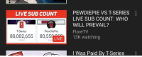 Sub Count: PEWDIEPIE VS T-SERIES  LIVE SUB COUNT: WHO  WILL PREVAIL?  FlareTV  LIVE SUB COUNT  T-Series  PewDiePie  80,002,655 80,55C LVE  I Was Paid By T-Series