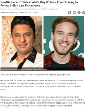 Racism, Social Media, and Caucasian: PewDiePie vs T-Series: White Guy Whines About Having to  Follow Indian Law Procedures  Imagine Indians and their opinions/laws/judegements actually having to matter  Shantanu David | News18.com Updated:April 11,2019,9:33 PM IST  Imagine Indians and their opinions/laws/judegements actually having to matter  PewDiePie, that most assured of social media parasiticals, has been quivering of late.  His throne, built (much like the one in Westeros which we obsess about) on invalidating other people  groups, has been at peril. Him and T-Series have been having a subscriber war of late. And as  stereotypes are wont to do, T-Series turns to the letter of the law and PewDiePie turns to soft-hued  racism.  Not perhaps recognizing that the number of Bollywood fans outnumber neo-Nazi fetishists, Felix  Whatshisname proceeded to inflame social media narratives with quasi-racist bovine excreta and other  things caucasian demagogues care about. He launched campaigns begging you to care while asserting  he didn't, and other things which you have too many other things to do than worry about The ability to speak does not make you intelligent. (Read the bottom paragraph)