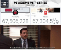 prevail: PEWDIEPIE VS T-SERIES  WHO WILL PREVAIL  1.8  3.8  T-Series  67,506,228 67,304,509  Oh my God it's happening! Everybody stay calm! Everybody stay calm!