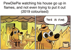 Let Pewds know that he can punch out flames...: PewDiePie watching his house go up in  flames, and not even trying to put it out  (2019 colourised)  THIS IS FINE Let Pewds know that he can punch out flames...