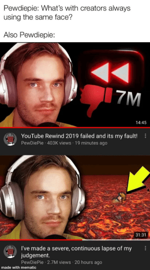 I mean the colour grading is different...: Pewdiepie: What's with creators always  using the same face?  Also Pewdiepie:  7M  14:45  YouTube Rewind 2019 failed and its my fault!  PewDiePie · 403K views · 19 minutes ago  31:31  I've made a severe, continuous lapse of my  judgement.  PewDiePie · 2.7M views 20 hours ago  made with mematic I mean the colour grading is different...