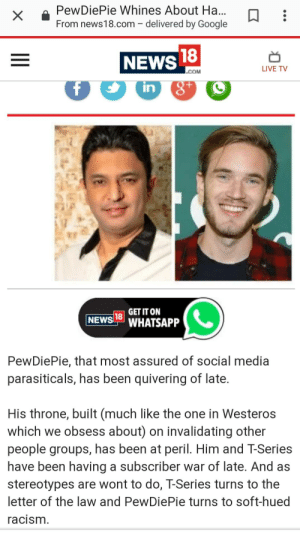 Bad, Google, and News: PewDiePie Whines About Ha  From news18.com - delivered by Google  NEWS  LIVE TV  COM  in  GET IT ON  NEWS LWHATSAPP  PewDiePie, that most assured of social media  parasiticals, has been quivering of late  His throne, built (much like the one in Westeros  which we obsess about) on invalidating other  people groups, has been at peril. Him and T-Series  have been having a subscriber war of late. And as  stereotypes are wont to do, T-Series turns to the  letter of the law and PewDiePie turns to soft-hued  acism Pewds:.... Media: he bad