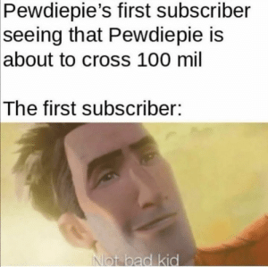 Bad, Memes, and Cross: Pewdiepie's first subscriber  seeing that Pewdiepie is  |about to cross 100 mil  The first subscriber:  Not bad kid