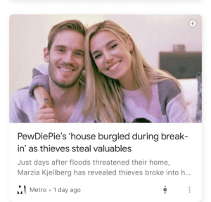 Reddit, Sorry, and Break: PewDiePie's 'house burgled during break-  in' as thieves steal valuables  Just days after floods threatened their home,  Marzia Kjellberg has revealed thieves broke into h...  Metro 1 day ago I'm sorry they did what now