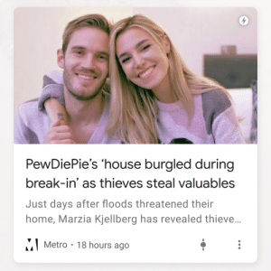 Break, Home, and House: PewDiePie's 'house burgled during  break-in' as thieves steal valuables  Just days after floods threatened their  home, Marzia Kjellberg has revealed thieve...  MMetro 18 hours ago WHAT!