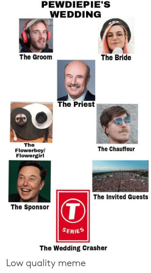 Hehe: PEWDIEPIE'S  WEDDING  The Groom  The Bride  The Priest  The  Flowerboy/  Flowergirl  The Chauffeur  The Invited Guests  T  The Sponsor  SERIES  The Wedding Crasher  Low quality meme Hehe
