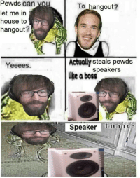 Pewds: Pewds  can you  To hangout?  let me in  house to  hangout?  Actually steals pewds  like a boss  Yeeees.  speakers  Speaker tiie