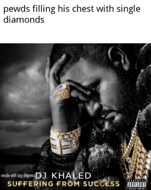 Parental Advisory, Content, and Khaled: pewds filling his chest with single  diamonds  made with big depressJ KHALED  SUFFERING FROM SUCCESS  PARENTAL  ADVISORY  EXPLICIT CONTENT title