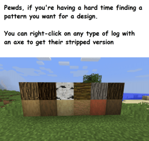 Click, Summer, and House: Pewds, if you're having a hard time finding  pattern you want for a design.  a  You can right-click on any type of log with  an axe to get their stripped version For the Nihongo Summer House