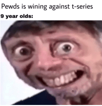 Pewds is wining against t-series  9 year olds: