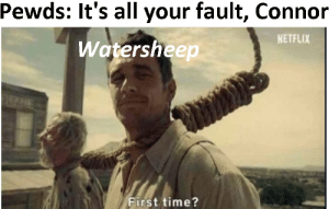 High quality meme: Pewds: It's all your fault, Connor  NETFLIX  Watersheep  First time? High quality meme