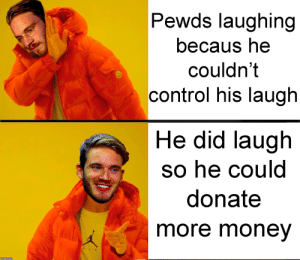 So in the recent video... (ngl first time posting here): Pewds laughing  becaus he  couldn't  control his laugh  He did laugh  so he could  donate  more money  A IR  imgiip.com So in the recent video... (ngl first time posting here)
