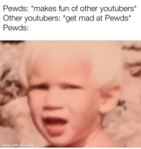 """Pewds: Pewds: *makes fun of other youtubers*  Other youtubers: """"get mad at Pewds*  Pewds  made with mematic"""