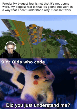 Crossover post: Pewds: My biggest fear is not that it's not gonna  work. My biggest fear is that it's gonna not work in  a way that I don't understand why it doesn't work  64  9 Yr Olds who code  Did you just understand me? Crossover post