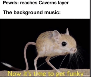 Funky time.: Pewds: reaches Caverns layer  The background music:  Now it's time to get funky Funky time.