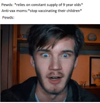 Pewds: Pewds: *relies on constant supply of 9 year olds*  Anti-vax moms:*stop vaccinating their children*  Pewds: