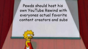 pls can we do it by GeorgeR1707 MORE MEMES: Pewds should host his  own YouTube Rewind with  everyones actual favorite  content creators and subs pls can we do it by GeorgeR1707 MORE MEMES
