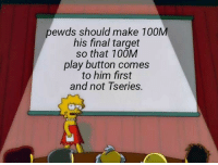 Target: pewds should make 100M  his final target  so that 100M  play button comes  to him first  and not Tseries.