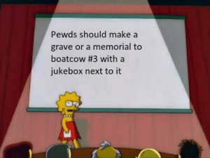 Make A, Next, and Make: Pewds should make a  grave or a memorial to  boatcow #3 with a  jukebox next to it This better happen