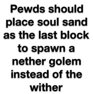 Spawn, Golem, and Soul: Pewds should  place soul sand  as the last block  to spawn a  nether golem  instead of the  wither You are doing it wrong