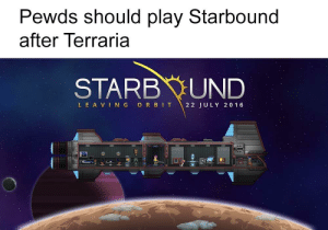 It's just as good: Pewds should play Starbound  after Terraria  STARB UND  LEA VING ORBIT  22 JULY 20 16 It's just as good
