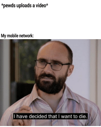 Pewds: *pewds uploads a video*  My mobile network:  I have decided that I want to die
