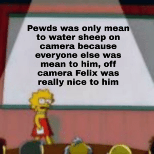 Bad, Camera, and Mean: Pewds was only mean  to water sheep on  camera because  everyone else was  mean to him, off  camera Felix was  really nice to him Felix only did it because we did too, we are a bad influence over him.