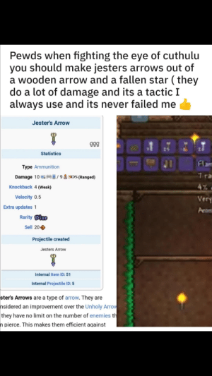 Terraria: Pewds when fighting the eye of cuthulu  you should make jesters arrows out of  a wooden arrow and a fallen star (they  do a lot of damage and its a tactic I  always use and its never failed me  Jester's Arrow  111  Statistics  Flam  Type Ammunition  1ra  /93DS (Ranged)  Damage 10  4%  Knockback 4 (Weak)  Velocity 0.5  Very  Extra updates 1  Amm  RarityBlae  Sell 20  Projectile created  Jesters Arrow  Internal Item ID: 51  Internal Projectile ID: 5  ster's Arrows are a type of arrow. They are  nsidered an improvement over the Unholy Arrow  they have no limit on the number of enemies th  n pierce. This makes them efficient against Terraria