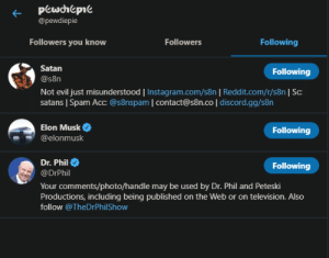Gg, Instagram, and Reddit: pewhepie  @pewdiepie  Followers you know  Followers  Following  Satan  Following  @s8n  Not evil just misunderstood   Instagram.com/s8n   Reddit.com/r/s8n   Sc:  satans   Spam Acc: @s8nspam   contact@s8n.co   discord.gg/s8n  Elon Musk  Following  @elonmusk  Dr. Phil  Following  @DrPhil  Your comments/photo/handle may be used by Dr. Phil and Peteski  Productions, including being published on the Web or on television. Also  follow @TheDrPhilShow Behold the Trinity that is Felix's 3 (only) Twitter follows rn