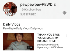 How about a million subs: pewpewpewPEWDIE  150K subscribers  SUP  SUBSCRIBED  s# cQ  Daily Vlogs  Pewdiepie Daily Vlogs Dailyvlogs  THANK YOU BROS,  YOUVE MADE MY  DREAMS COME T...  pewpewpewPEWDIE  8 years ago · 680K views  2:59 How about a million subs